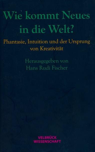 Hans Rudi Fischer (Hrsg.): Wie kommt Neues in die Welt?