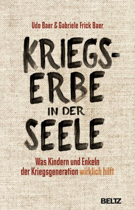 Udo Baer & Gabriele Frick-Baer: Kriegserbe in der Seele. Was Kindern und Enkeln der Kriegsgeneration wirklich hilft